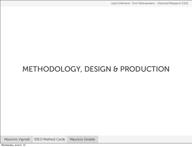 METHODOLOGY, DESIGN & PRODUCTIONJulie Ghimenti- Tom Klinkowstein - Directed Research 2013Massimo Vignelli IDEO Method Card...