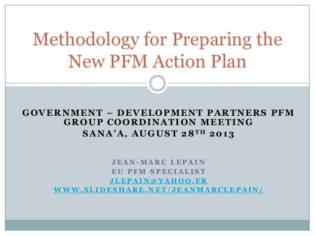 GOVERNMENT – DEVELOPMENT PARTNERS PFM GROUP COORDINATION MEETING SANA'A, AUGUST 28TH 2013 J E A N - M A R C L E P A I N E ...