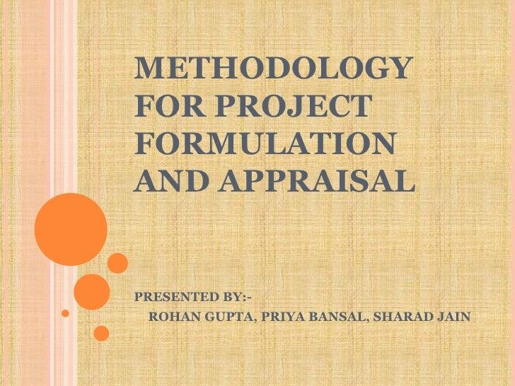 METHODOLOGY FOR PROJECT FORMULATION AND APPRAISAL PRESENTED BY:- ROHAN GUPTA, PRIYA BANSAL, SHARAD JAIN