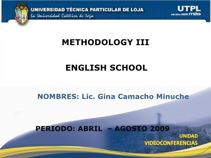 METHODOLOGY III         ENGLISH SCHOOL   NOMBRES: Lic. Gina Camacho Minuche    PERIODO: ABRIL – AGOSTO 2009               ...