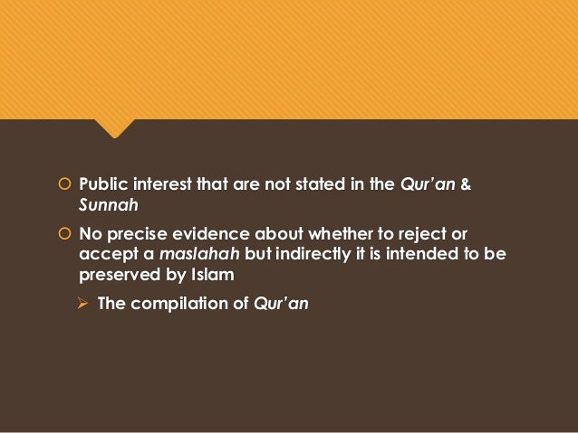 definition of maslahah mursalah Topic : maslahah mursalah (considerations of public interest) definition literal : benefit or interest - unrestricted public interest in the sense of not having been regulated by the lawgiver & no textual authority can be found on its validity or otherwise.