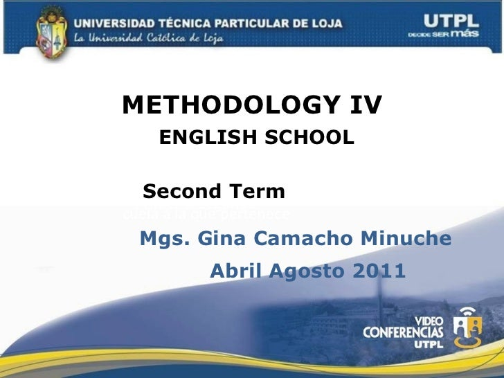 METHODOLOGY IV Primer o Segundo ENGLISH SCHOOL Mgs. Gina Camacho Minuche Second Term cuela a la que pertenece Abril Agosto...