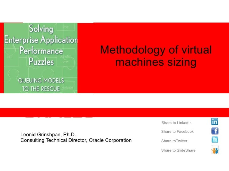 Leonid Grinshpan, Ph.D.  Consulting Technical Director, Oracle Corporation Methodology of virtual machines sizing Share to...