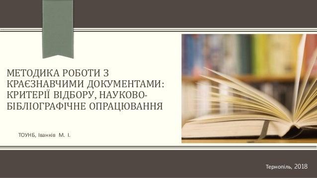 МЕТОДИКА РОБОТИ З КРАЄЗНАВЧИМИ ДОКУМЕНТАМИ: КРИТЕРІЇ ВІДБОРУ, НАУКОВО- БІБЛІОГРАФІЧНЕ ОПРАЦЮВАННЯ ТОУНБ, Іванків М. І. Тер...