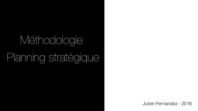 Julien Fernandez - 2016 Méthodologie Planning stratégique