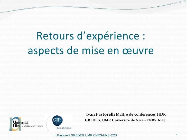 Retours d'expérience :  aspects de mise en œuvre  I. Pastorelli GREDEG UMR CNRS-UNS 6227 Ivan Pastorelli  Maître de confér...
