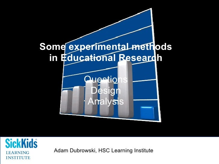 Some experimental methods in Educational Research Questions Design Analysis Adam Dubrowski, HSC Learning Institute