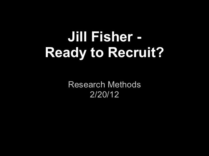 Jill Fisher -Ready to Recruit?   Research Methods       2/20/12
