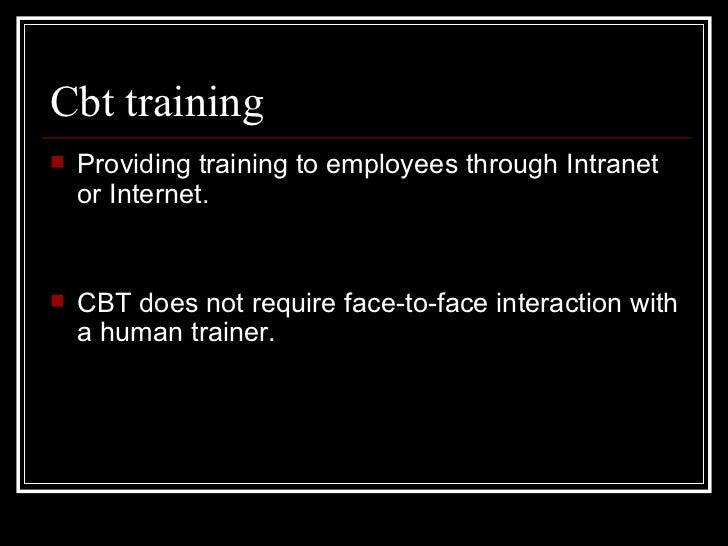 Cbt training <ul><li>Providing training to employees through Intranet or Internet.  </li></ul><ul><li>CBT does not require...