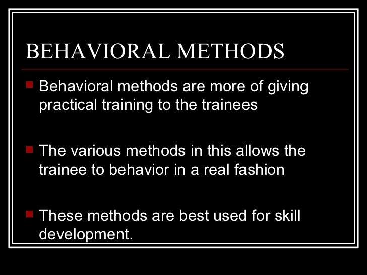 BEHAVIORAL METHODS <ul><li>Behavioral methods are more of giving practical training to the trainees </li></ul><ul><li>The ...