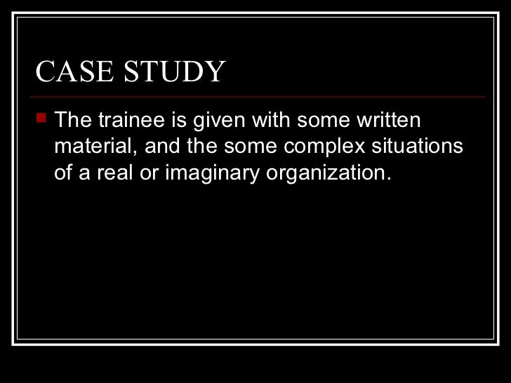 CASE STUDY <ul><li>The trainee is given with some written material, and the some complex situations of a real or imaginary...