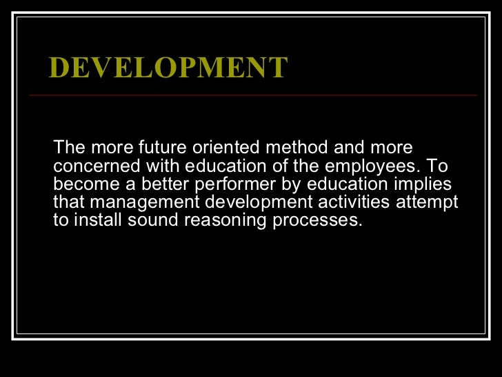 DEVELOPMENT   <ul><li>The more future oriented method and more concerned with education of the employees. To become a bet...