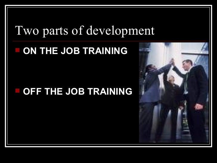 <ul><li>ON THE JOB TRAINING </li></ul><ul><li>OFF THE JOB TRAINING  </li></ul>Two parts of development