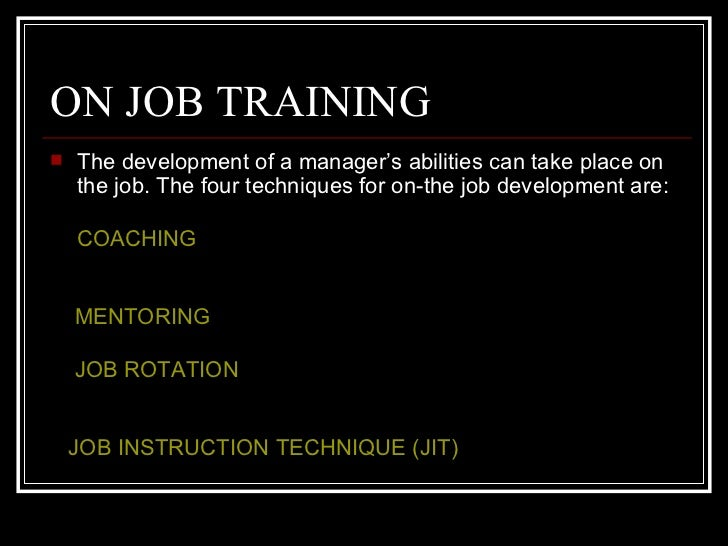 ON JOB TRAINING <ul><li>The development of a manager's abilities can take place on the job. The four techniques for on-the...