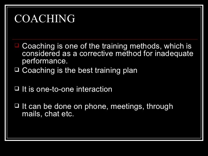 COACHING <ul><li>Coaching is one of the training methods, which is considered as a corrective method for inadequate perfor...