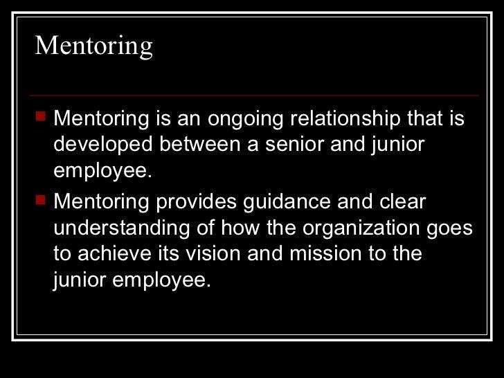 Mentoring <ul><li>Mentoring is an ongoing relationship that is developed between a senior and junior employee.  </li></ul>...