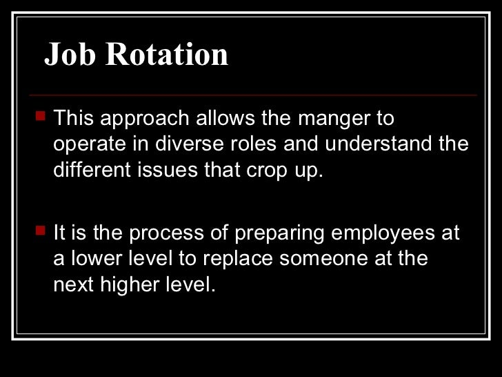 Job Rotation <ul><li>This approach allows the manger to operate in diverse roles and understand the different issues that ...