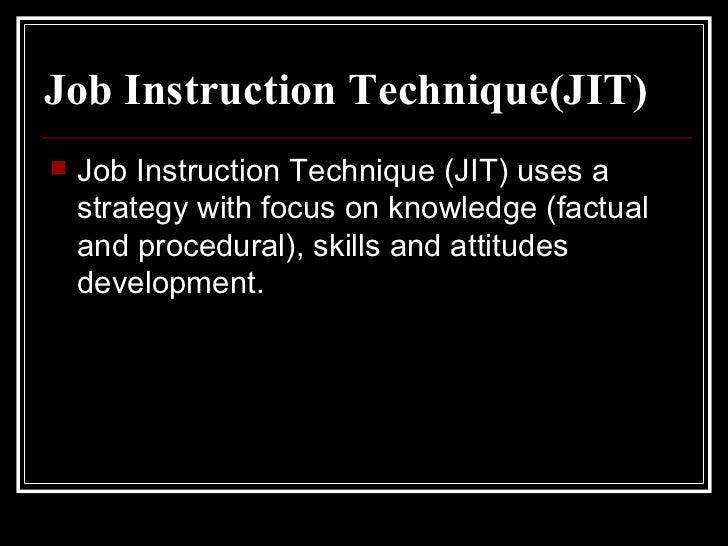 Job Instruction Technique(JIT) <ul><li>Job Instruction Technique (JIT) uses a strategy with focus on knowledge (factual an...
