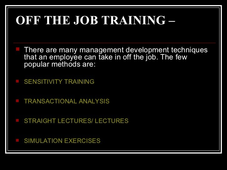 OFF THE JOB TRAINING –   <ul><li>There are many management development techniques that an employee can take in off the job...