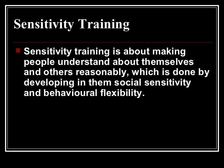 Sensitivity Training <ul><li>Sensitivity training is about making people understand about themselves and others reasonably...