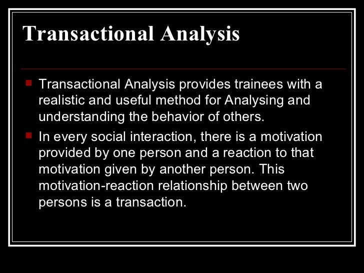 Transactional Analysis <ul><li>Transactional Analysis provides trainees with a realistic and useful method for Analysing a...
