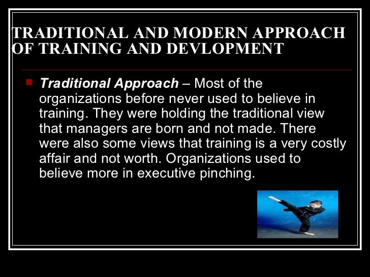 TRADITIONAL AND MODERN APPROACH OF TRAINING AND DEVLOPMENT <ul><li>Traditional Approach  – Most of the organizations befor...