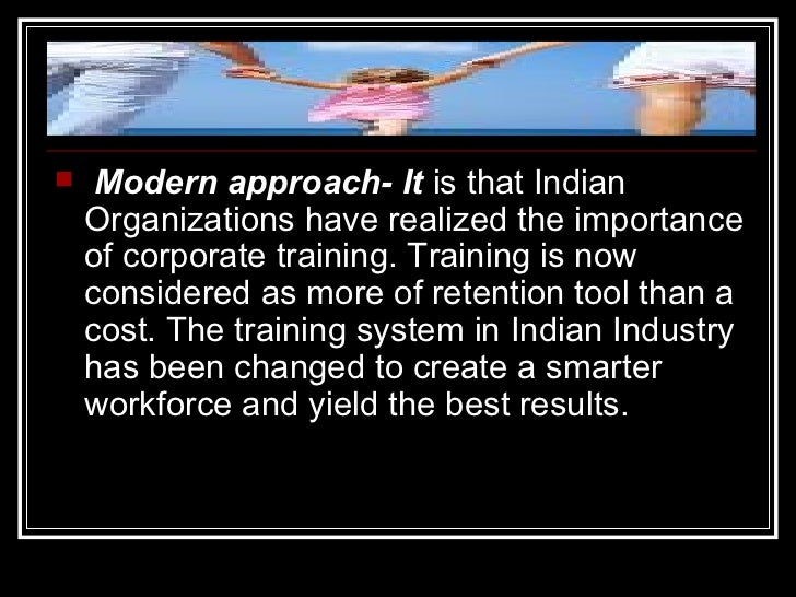 <ul><li>Modern approach- It  is that Indian Organizations have realized the importance of corporate training. Training is ...