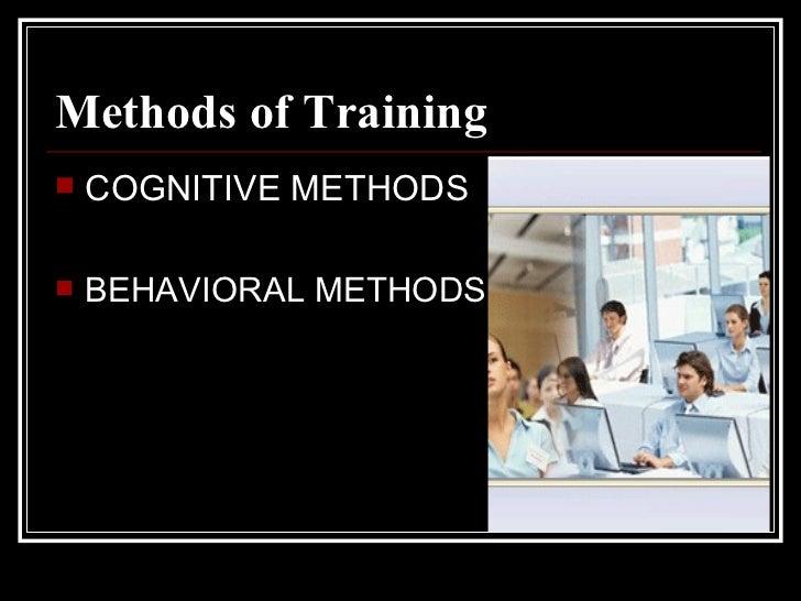 Methods of Training <ul><li>COGNITIVE METHODS </li></ul><ul><li>BEHAVIORAL METHODS </li></ul>