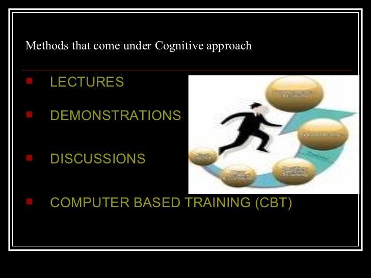 Methods that come under Cognitive approach  <ul><li>LECTURES </li></ul><ul><li>DEMONSTRATIONS  </li></ul><ul><li>DISCUSSIO...
