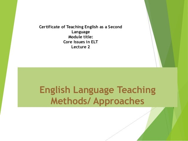 English Language Teaching Methods/ Approaches Certificate of Teaching English as a Second Language Module title: Core Issu...