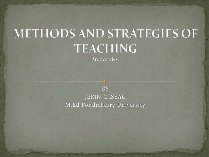 BY <br />JERIN C ISSAC<br />M.Ed Pondicherry University<br />METHODS AND STRATEGIES OF TEACHINGAn  overview<br />