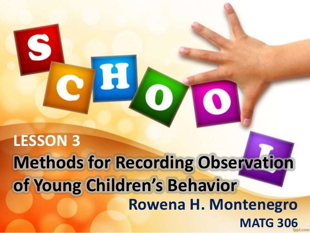 LESSON 3 Methods for Recording Observation of Young Children's Behavior Rowena H. Montenegro MATG 306