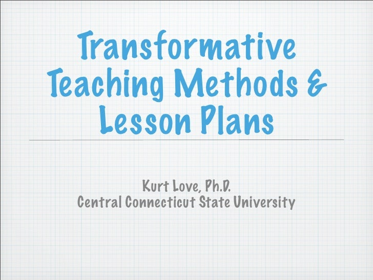 Transformative Teaching Methods &     Lesson Plans            Kurt Love, Ph.D.  Central Connecticut State University