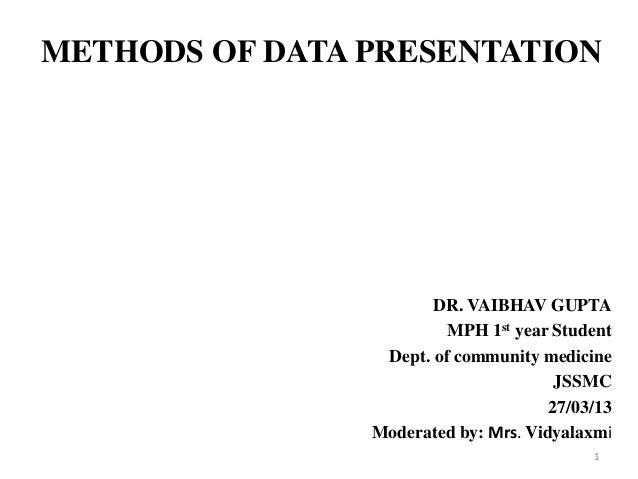 METHODS OF DATA PRESENTATION DR. VAIBHAV GUPTA MPH 1st year Student Dept. of community medicine JSSMC 27/03/13 Moderated b...