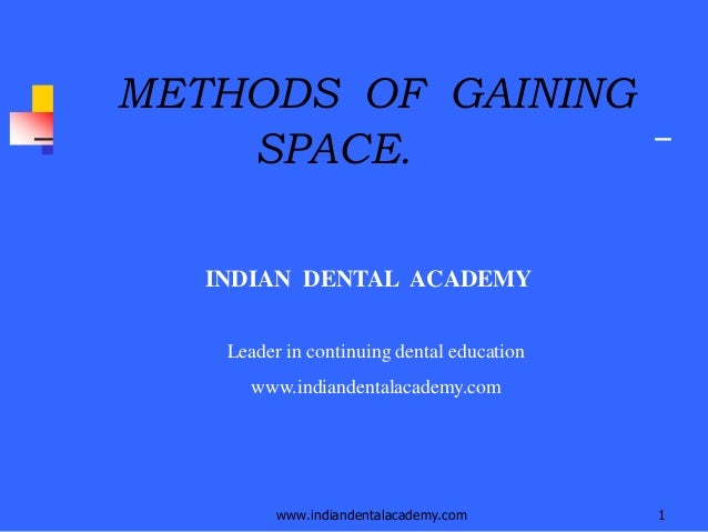 www.indiandentalacademy.com 1 METHODS OF GAINING SPACE. INDIAN DENTAL ACADEMY Leader in continuing dental education www.in...
