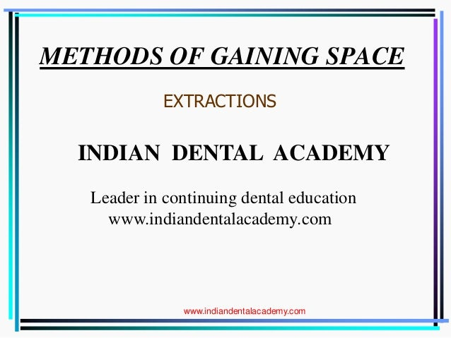 METHODS OF GAINING SPACE. EXTRACTIONS INDIAN DENTAL ACADEMY Leader in continuing dental education www.indiandentalacademy....