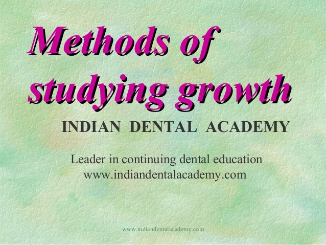 Methods of studying growth INDIAN DENTAL ACADEMY Leader in continuing dental education www.indiandentalacademy.com  www.in...