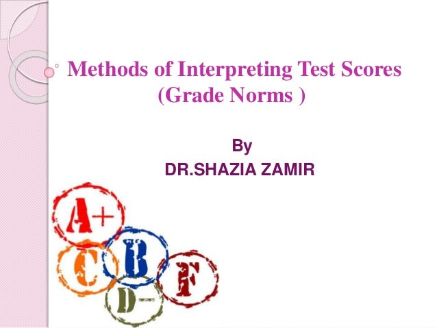 Methods of Interpreting Test Scores (Grade Norms ) By DR.SHAZIA ZAMIR