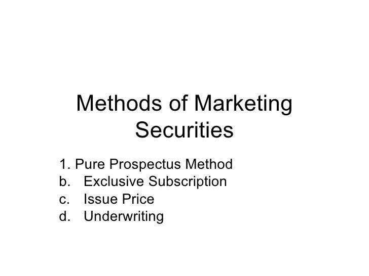 Methods of Marketing Securities <ul><li>1. Pure Prospectus Method </li></ul><ul><li>Exclusive Subscription </li></ul><ul><...