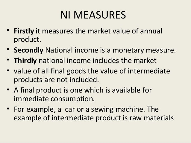 NI MEASURES • Firstly it measures the market value of annual product. • Secondly National income is a monetary measure. • ...