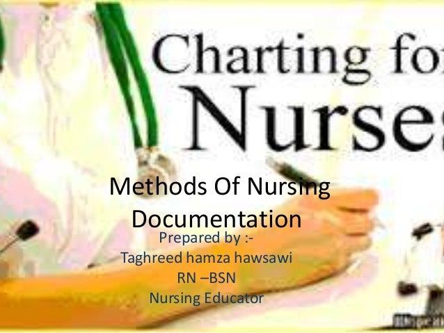 Methods Of Nursing Documentation Prepared by :- Taghreed hamza hawsawi RN –BSN Nursing Educator