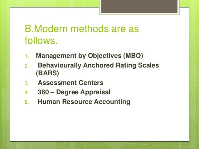 B.Modern methods are as follows. 1. Management by Objectives (MBO) 2. Behaviourally Anchored Rating Scales (BARS) 3. Asses...