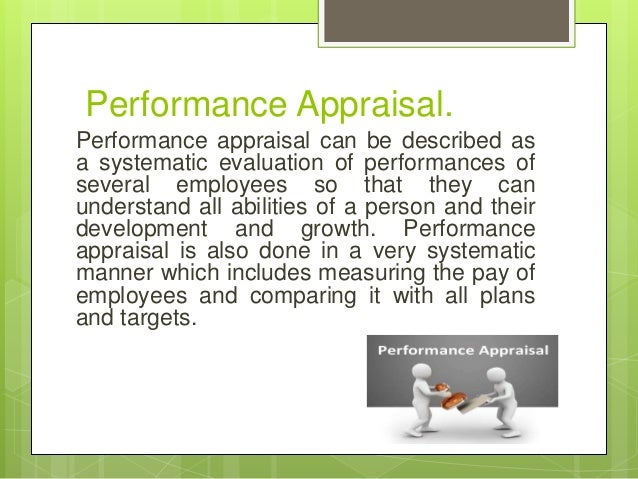 Performance Appraisal. Performance appraisal can be described as a systematic evaluation of performances of several employ...