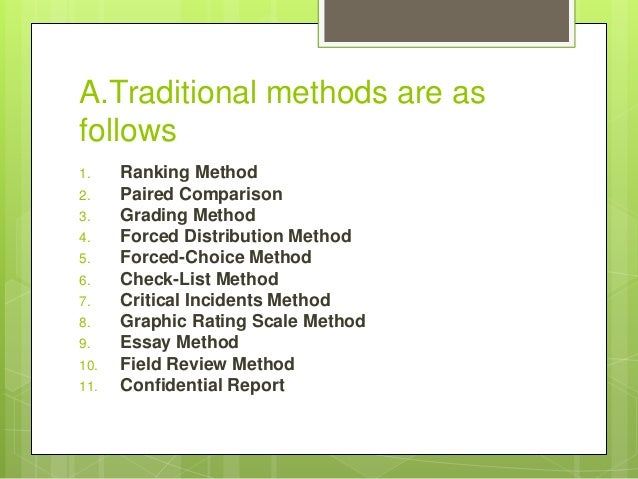 A.Traditional methods are as follows 1. Ranking Method 2. Paired Comparison 3. Grading Method 4. Forced Distribution Metho...