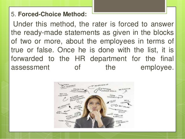 5. Forced-Choice Method: Under this method, the rater is forced to answer the ready-made statements as given in the blocks...