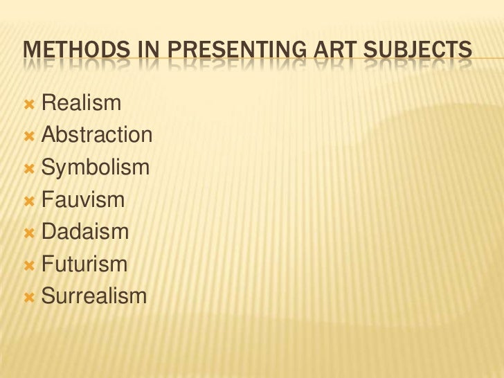 methods of presenting arts Methods of presenting the art 1 realism – the attempt to portray the subject as it is realists try to be as objective as possible 2 abstraction – the attempt of the artist to show only his idea or his feeling not as objective as the realist.