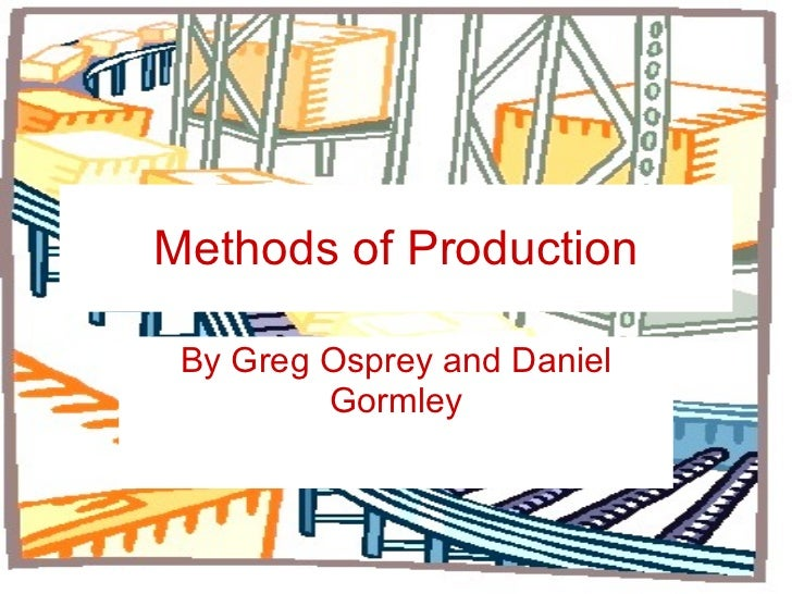 Methods of Production By Greg Osprey and Daniel Gormley