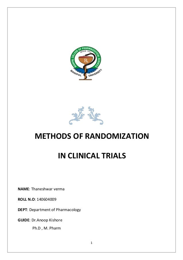 1 METHODS OF RANDOMIZATION IN CLINICAL TRIALS NAME: Thaneshwar verma ROLL N.O: 140604009 DEPT: Department of Pharmacology ...