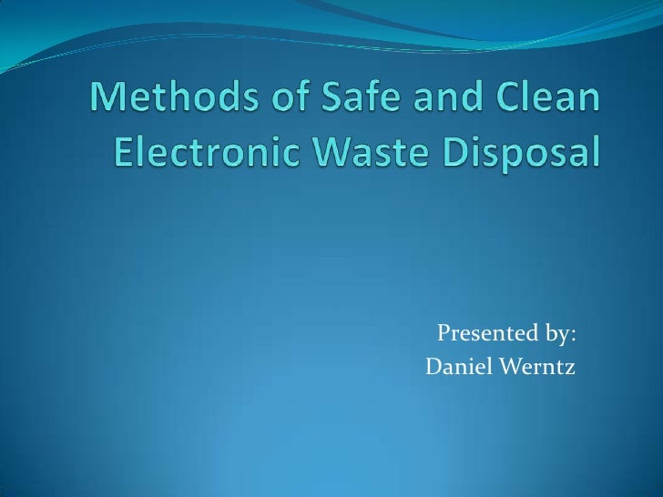 Methods of Safe and Clean Electronic Waste Disposal<br />Presented by:<br />Daniel Werntz<br />