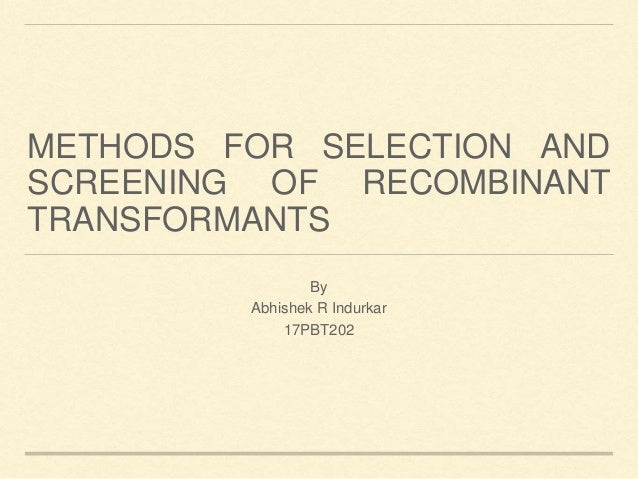 METHODS FOR SELECTION AND SCREENING OF RECOMBINANT TRANSFORMANTS By Abhishek R Indurkar 17PBT202